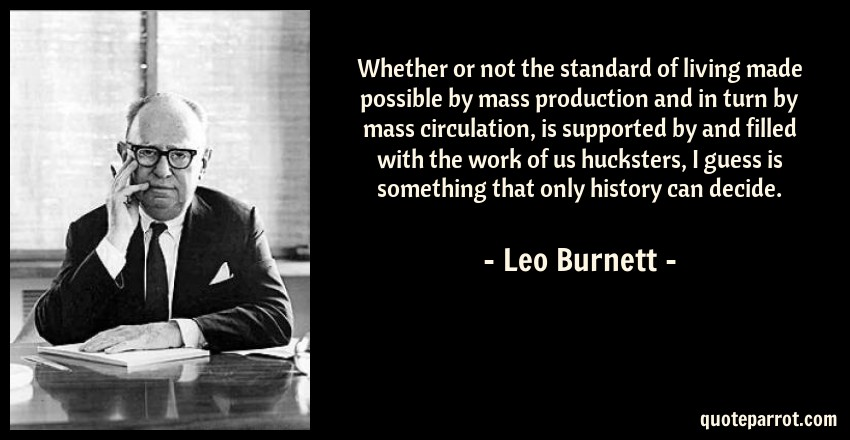 Leo Burnett Quote: Whether or not the standard of living made possible by mass production and in turn by mass circulation, is supported by and filled with the work of us hucksters, I guess is something that only history can decide.
