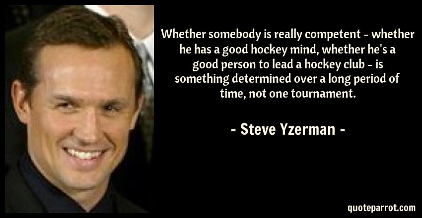 Steve Yzerman Quote: Whether somebody is really competent - whether he has a good hockey mind, whether he's a good person to lead a hockey club - is something determined over a long period of time, not one tournament.