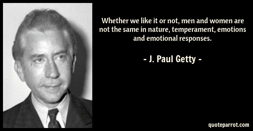 J. Paul Getty Quote: Whether we like it or not, men and women are not the same in nature, temperament, emotions and emotional responses.