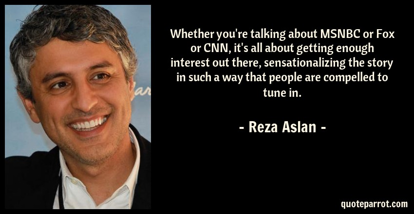 Reza Aslan Quote: Whether you're talking about MSNBC or Fox or CNN, it's all about getting enough interest out there, sensationalizing the story in such a way that people are compelled to tune in.