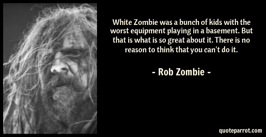 Rob Zombie Quote: White Zombie was a bunch of kids with the worst equipment playing in a basement. But that is what is so great about it. There is no reason to think that you can't do it.