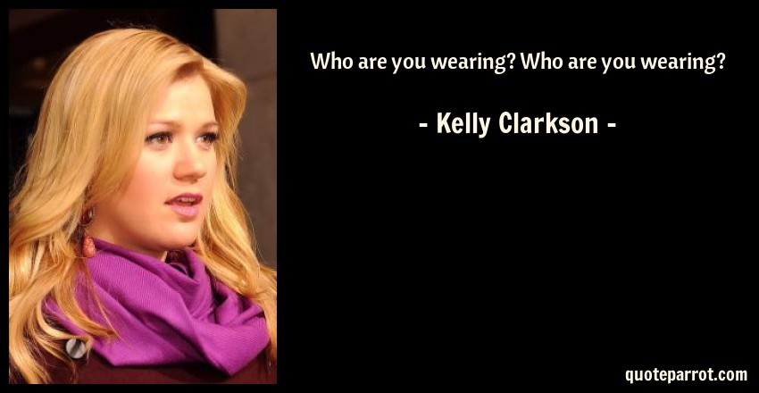 Kelly Clarkson Quote: Who are you wearing? Who are you wearing?