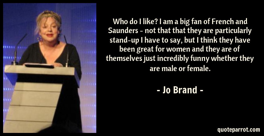 Jo Brand Quote: Who do I like? I am a big fan of French and Saunders - not that that they are particularly stand-up I have to say, but I think they have been great for women and they are of themselves just incredibly funny whether they are male or female.