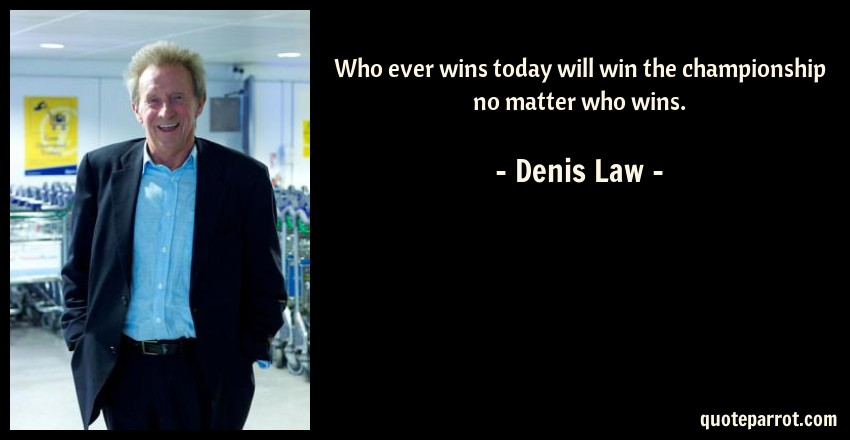 Denis Law Quote: Who ever wins today will win the championship no matter who wins.