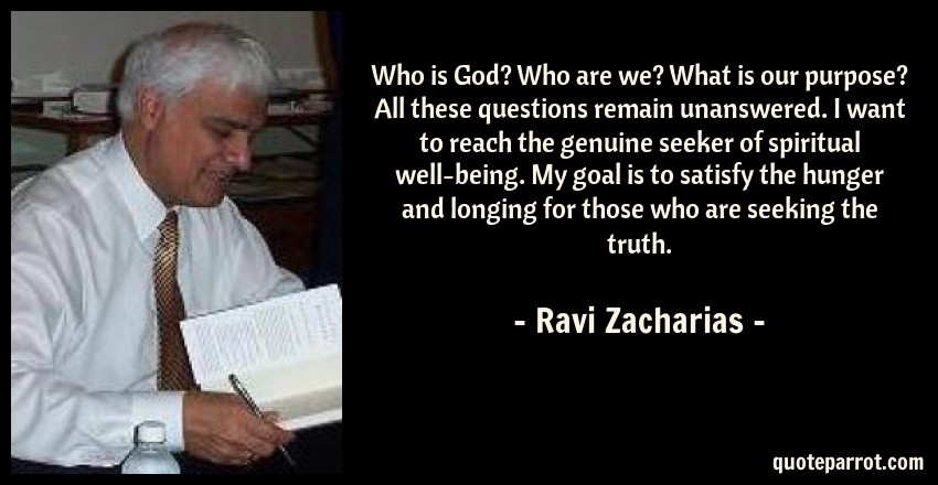 Ravi Zacharias Quote: Who is God? Who are we? What is our purpose? All these questions remain unanswered. I want to reach the genuine seeker of spiritual well-being. My goal is to satisfy the hunger and longing for those who are seeking the truth.