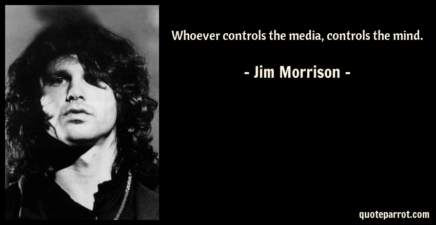 Jim Morrison Quote: Whoever controls the media, controls the mind.