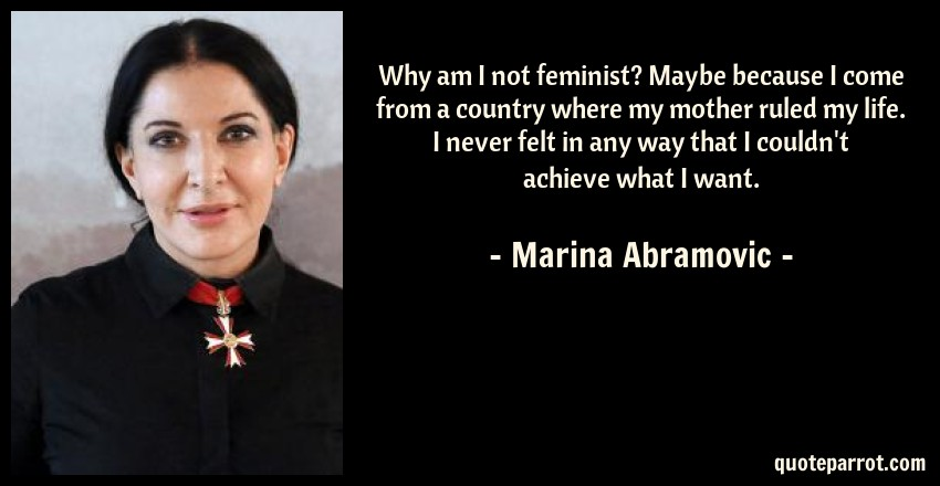 Marina Abramovic Quote: Why am I not feminist? Maybe because I come from a country where my mother ruled my life. I never felt in any way that I couldn't achieve what I want.
