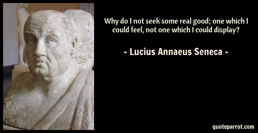 Lucius Annaeus Seneca Quote: Why do I not seek some real good; one which I could feel, not one which I could display?