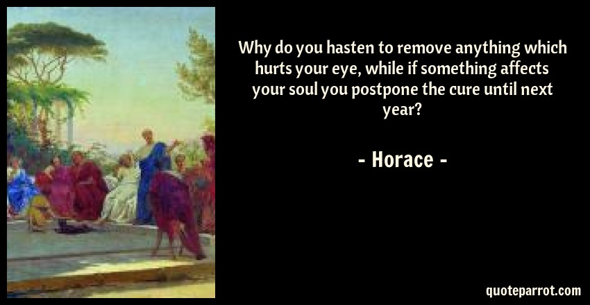 Horace Quote: Why do you hasten to remove anything which hurts your eye, while if something affects your soul you postpone the cure until next year?