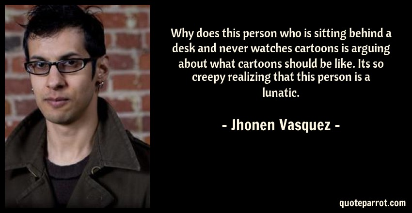 Jhonen Vasquez Quote: Why does this person who is sitting behind a desk and never watches cartoons is arguing about what cartoons should be like. Its so creepy realizing that this person is a lunatic.