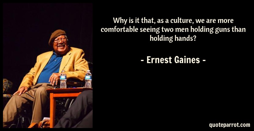 Ernest Gaines Quote: Why is it that, as a culture, we are more comfortable seeing two men holding guns than holding hands?