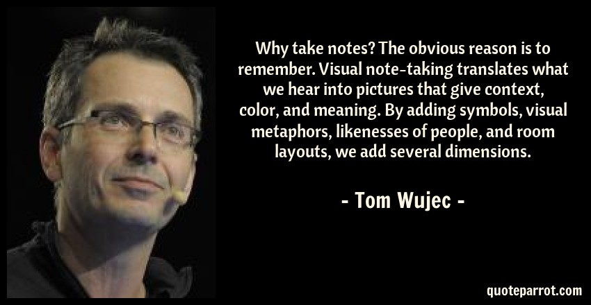 Tom Wujec Quote: Why take notes? The obvious reason is to remember. Visual note-taking translates what we hear into pictures that give context, color, and meaning. By adding symbols, visual metaphors, likenesses of people, and room layouts, we add several dimensions.