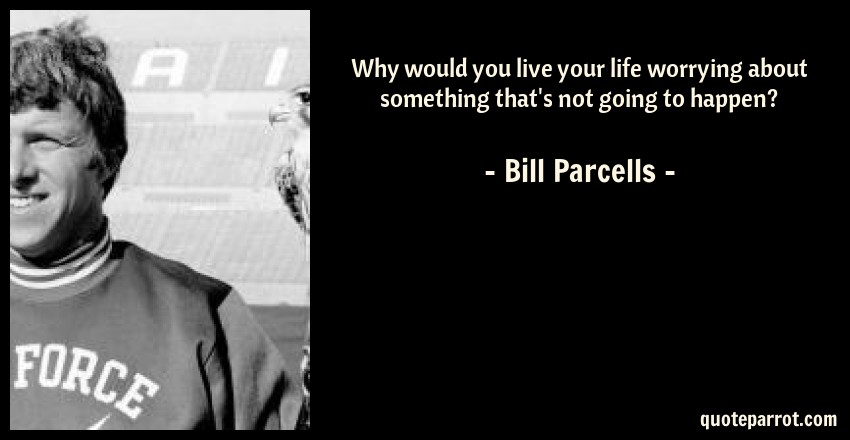 Bill Parcells Quote: Why would you live your life worrying about something that's not going to happen?
