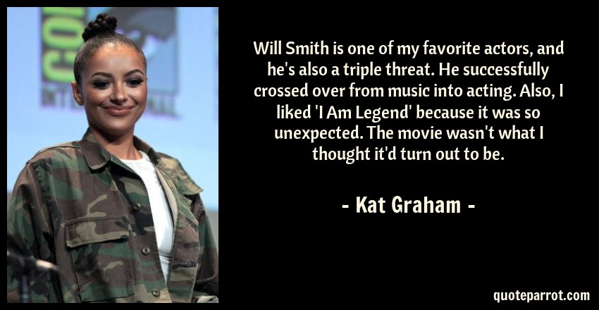 Kat Graham Quote: Will Smith is one of my favorite actors, and he's also a triple threat. He successfully crossed over from music into acting. Also, I liked 'I Am Legend' because it was so unexpected. The movie wasn't what I thought it'd turn out to be.