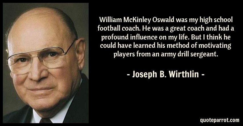 Joseph B. Wirthlin Quote: William McKinley Oswald was my high school football coach. He was a great coach and had a profound influence on my life. But I think he could have learned his method of motivating players from an army drill sergeant.