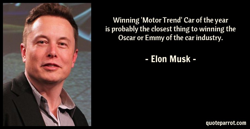Elon Musk Quote: Winning 'Motor Trend' Car of the year is probably the closest thing to winning the Oscar or Emmy of the car industry.