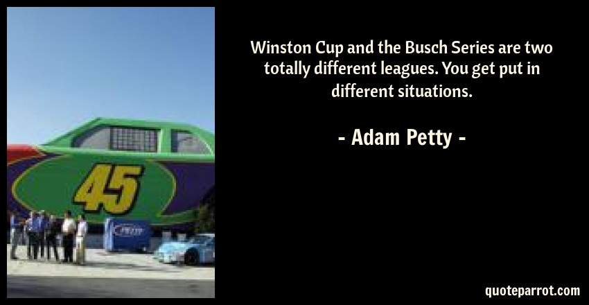 Adam Petty Quote: Winston Cup and the Busch Series are two totally different leagues. You get put in different situations.
