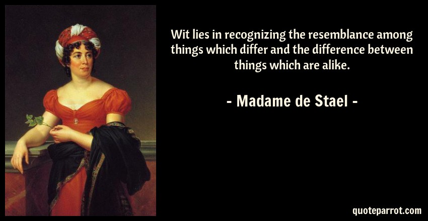Madame de Stael Quote: Wit lies in recognizing the resemblance among things which differ and the difference between things which are alike.