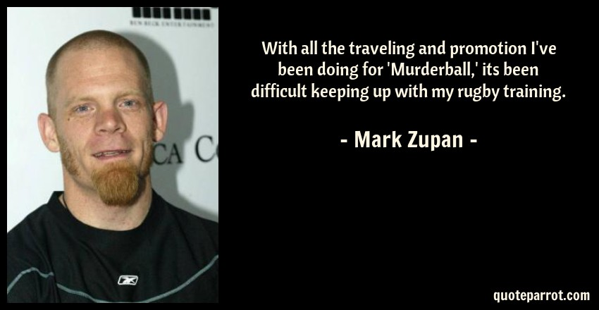 Mark Zupan Quote: With all the traveling and promotion I've been doing for 'Murderball,' its been difficult keeping up with my rugby training.