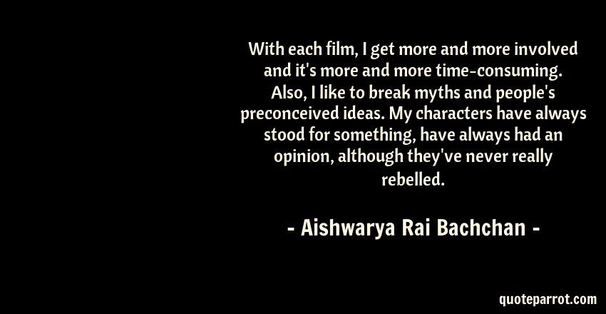 Aishwarya Rai Bachchan Quote: With each film, I get more and more involved and it's more and more time-consuming. Also, I like to break myths and people's preconceived ideas. My characters have always stood for something, have always had an opinion, although they've never really rebelled.