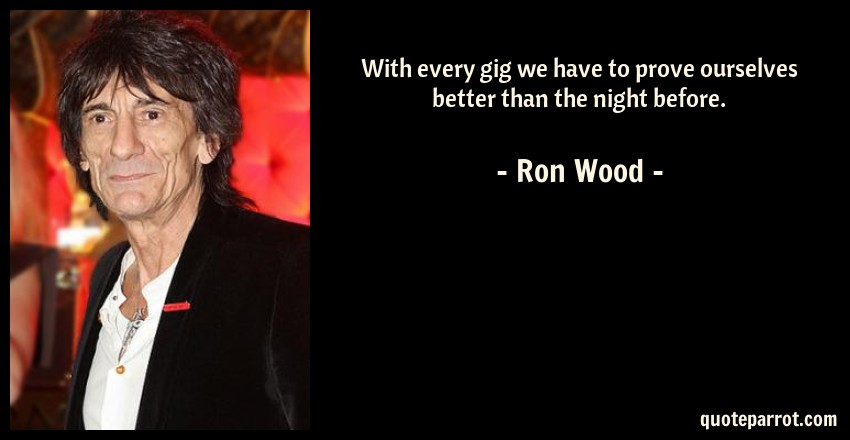 Ron Wood Quote: With every gig we have to prove ourselves better than the night before.