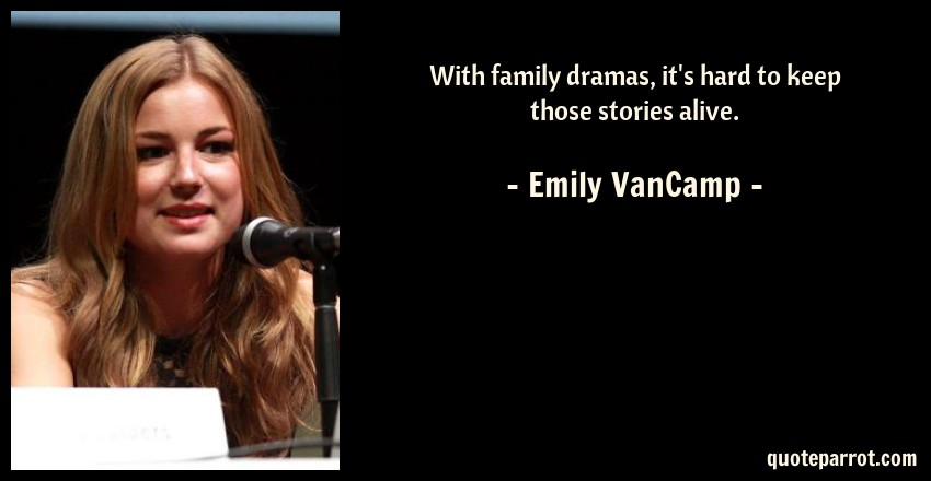 Emily VanCamp Quote: With family dramas, it's hard to keep those stories alive.