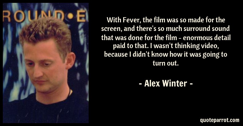 Alex Winter Quote: With Fever, the film was so made for the screen, and there's so much surround sound that was done for the film - enormous detail paid to that. I wasn't thinking video, because I didn't know how it was going to turn out.