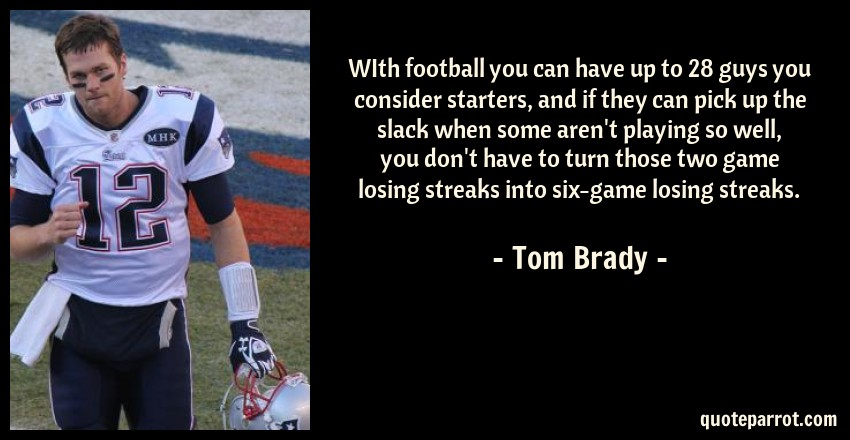 Tom Brady Quote: WIth football you can have up to 28 guys you consider starters, and if they can pick up the slack when some aren't playing so well, you don't have to turn those two game losing streaks into six-game losing streaks.