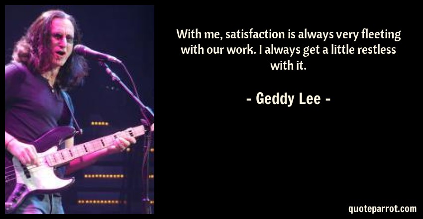 Geddy Lee Quote: With me, satisfaction is always very fleeting with our work. I always get a little restless with it.