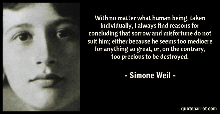 Simone Weil Quote: With no matter what human being, taken individually, I always find reasons for concluding that sorrow and misfortune do not suit him; either because he seems too mediocre for anything so great, or, on the contrary, too precious to be destroyed.