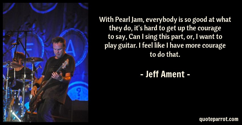 Jeff Ament Quote: With Pearl Jam, everybody is so good at what they do, it's hard to get up the courage to say, Can I sing this part, or, I want to play guitar. I feel like I have more courage to do that.