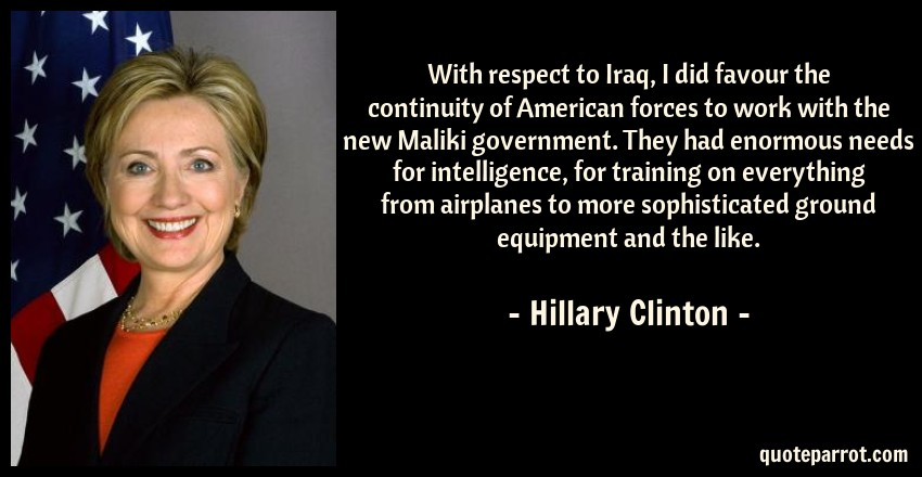 Hillary Clinton Quote: With respect to Iraq, I did favour the continuity of American forces to work with the new Maliki government. They had enormous needs for intelligence, for training on everything from airplanes to more sophisticated ground equipment and the like.