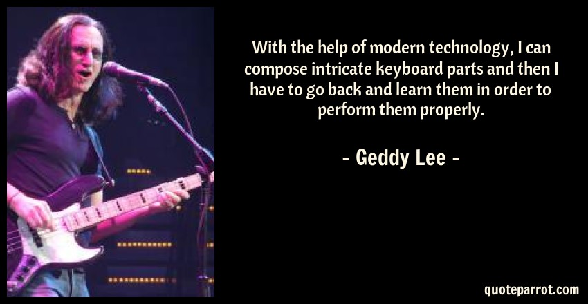 Geddy Lee Quote: With the help of modern technology, I can compose intricate keyboard parts and then I have to go back and learn them in order to perform them properly.