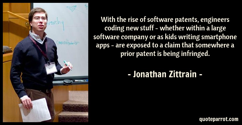Jonathan Zittrain Quote: With the rise of software patents, engineers coding new stuff - whether within a large software company or as kids writing smartphone apps - are exposed to a claim that somewhere a prior patent is being infringed.