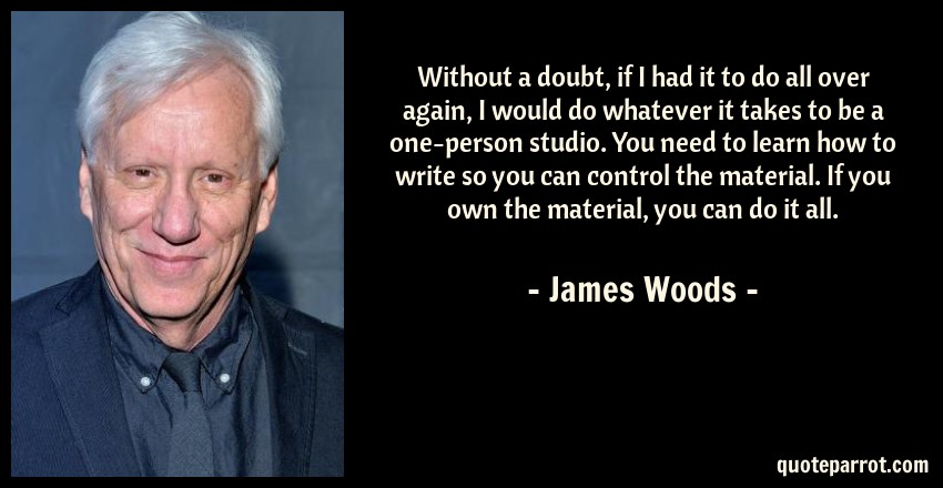 James Woods Quote: Without a doubt, if I had it to do all over again, I would do whatever it takes to be a one-person studio. You need to learn how to write so you can control the material. If you own the material, you can do it all.