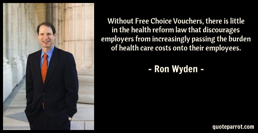 Ron Wyden Quote: Without Free Choice Vouchers, there is little in the health reform law that discourages employers from increasingly passing the burden of health care costs onto their employees.