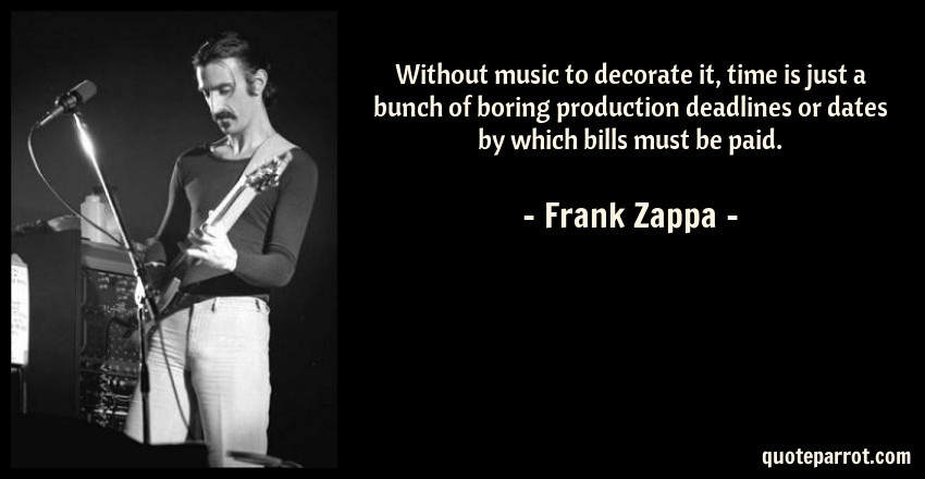 Frank Zappa Quote: Without music to decorate it, time is just a bunch of boring production deadlines or dates by which bills must be paid.