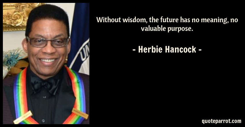 Herbie Hancock Quote: Without wisdom, the future has no meaning, no valuable purpose.