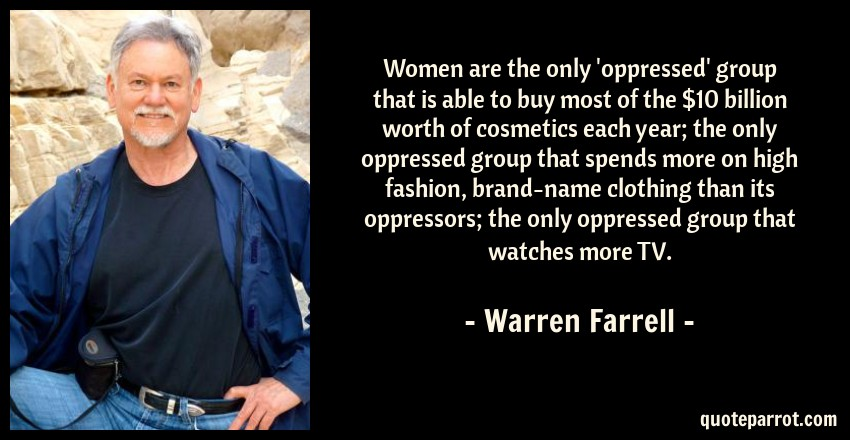 Warren Farrell Quote: Women are the only 'oppressed' group that is able to buy most of the $10 billion worth of cosmetics each year; the only oppressed group that spends more on high fashion, brand-name clothing than its oppressors; the only oppressed group that watches more TV.
