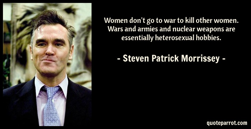 Steven Patrick Morrissey Quote: Women don't go to war to kill other women. Wars and armies and nuclear weapons are essentially heterosexual hobbies.