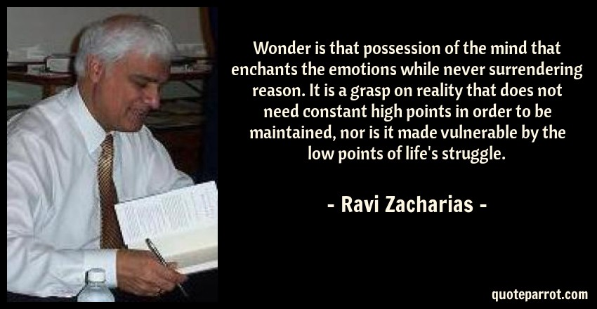 Ravi Zacharias Quote: Wonder is that possession of the mind that enchants the emotions while never surrendering reason. It is a grasp on reality that does not need constant high points in order to be maintained, nor is it made vulnerable by the low points of life's struggle.