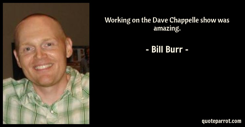 Working on the Dave Chappelle show was amazing. by Bill Burr ...