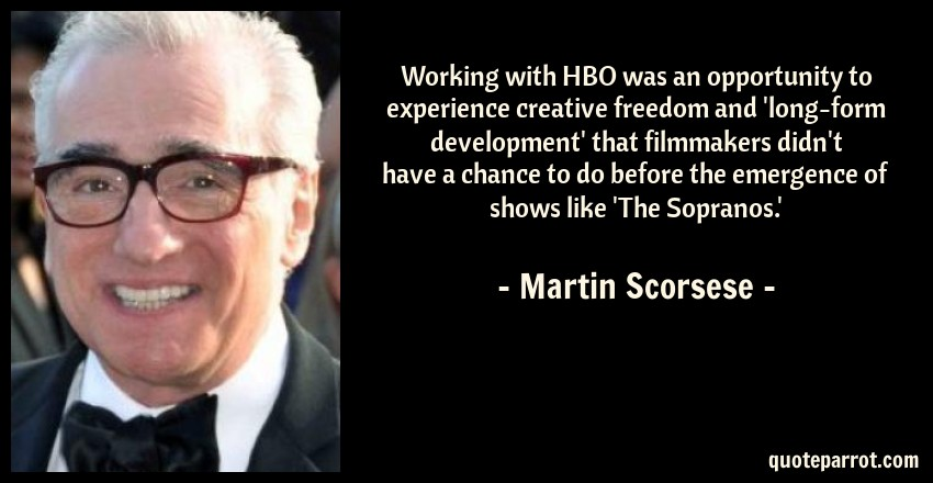 Martin Scorsese Quote: Working with HBO was an opportunity to experience creative freedom and 'long-form development' that filmmakers didn't have a chance to do before the emergence of shows like 'The Sopranos.'