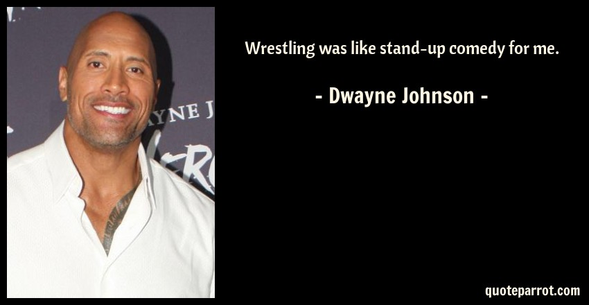 Dwayne Johnson Quote: Wrestling was like stand-up comedy for me.