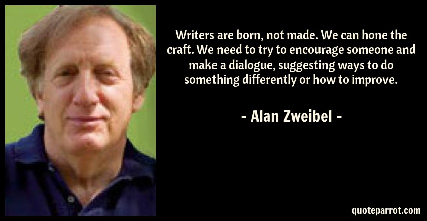 Alan Zweibel Quote: Writers are born, not made. We can hone the craft. We need to try to encourage someone and make a dialogue, suggesting ways to do something differently or how to improve.