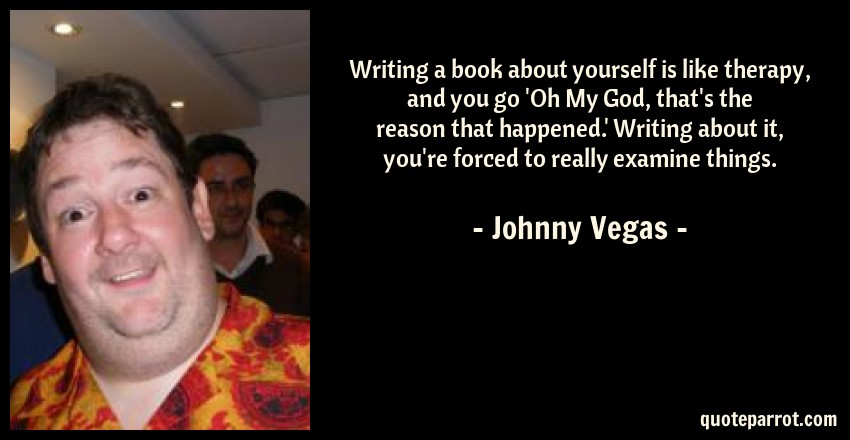 Johnny Vegas Quote: Writing a book about yourself is like therapy, and you go 'Oh My God, that's the reason that happened.' Writing about it, you're forced to really examine things.