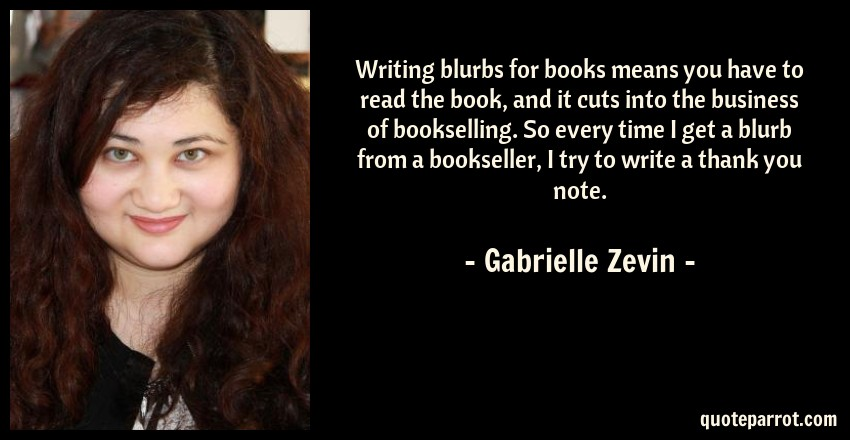 Gabrielle Zevin Quote: Writing blurbs for books means you have to read the book, and it cuts into the business of bookselling. So every time I get a blurb from a bookseller, I try to write a thank you note.