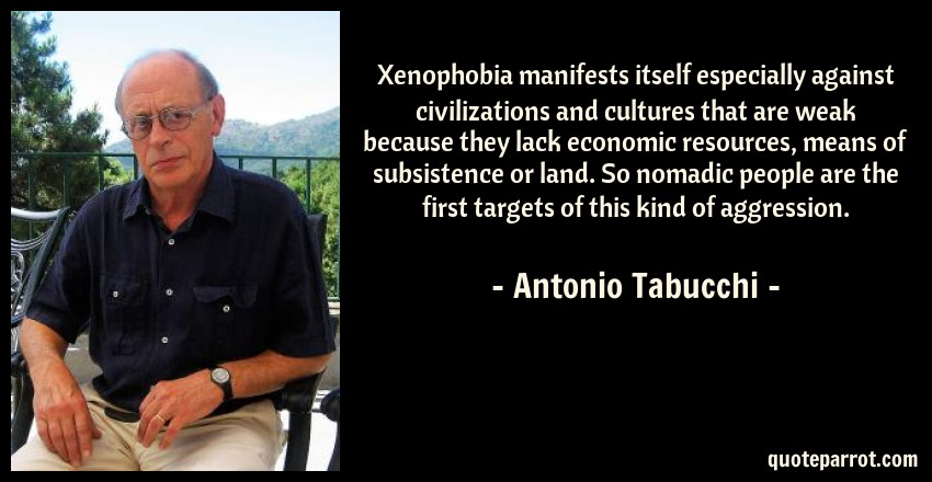 Antonio Tabucchi Quote: Xenophobia manifests itself especially against civilizations and cultures that are weak because they lack economic resources, means of subsistence or land. So nomadic people are the first targets of this kind of aggression.