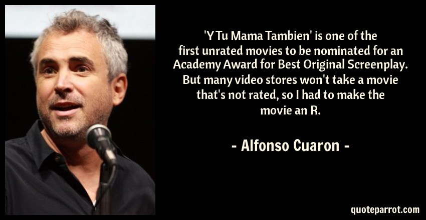 Alfonso Cuaron Quote: 'Y Tu Mama Tambien' is one of the first unrated movies to be nominated for an Academy Award for Best Original Screenplay. But many video stores won't take a movie that's not rated, so I had to make the movie an R.
