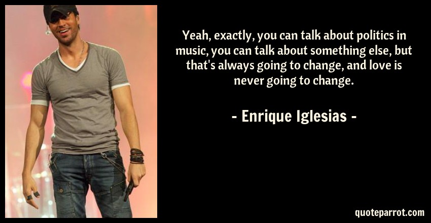 Enrique Iglesias Quote: Yeah, exactly, you can talk about politics in music, you can talk about something else, but that's always going to change, and love is never going to change.